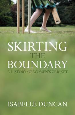 Skirting the Boundary: A History of Women's Cricket (Hardback)