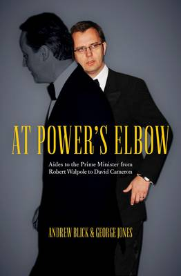 At Power's Elbow: Aides to the Prime Minister from Robert Walpole to David Cameron (Hardback)