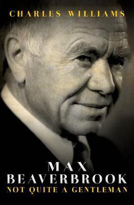 Max Beaverbrook: Not Quite A Gentleman (Hardback)
