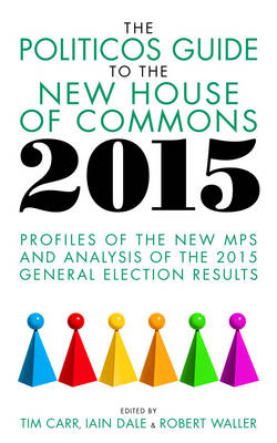 The Politicos Guide to the New House of Commons 2015: Profiles of the New MPS and Analysis of the 2015 General Election (Paperback)
