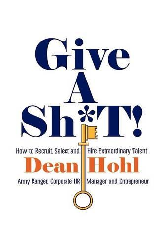 GIVE A SH*T! How to Recruit, Select, and Hire Extraordinary Talent (Paperback)