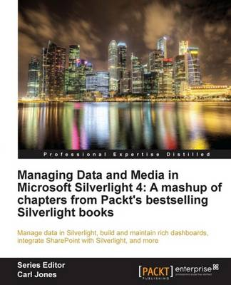 Managing Data and Media in Microsoft Silverlight 4: A Mashup of Chapters from Packt's Bestselling Silverlight Books (Paperback)