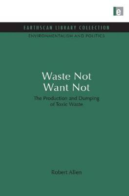 Waste Not Want Not: The Production and Dumping of Toxic Waste - Environmentalism and Politics Set (Hardback)