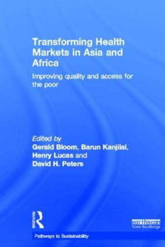 Transforming Health Markets in Asia and Africa: Improving Quality and Access for the Poor - Pathways to Sustainability (Hardback)