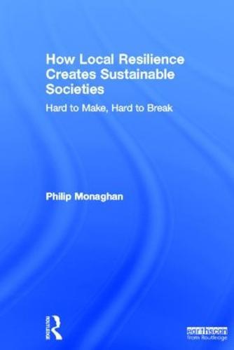 How Local Resilience Creates Sustainable Societies: Hard to Make, Hard to Break (Hardback)