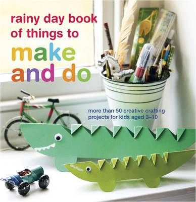 Rainy Day Book of Things to Make and Do: More Than 50 Creative Crafting Projects for Kids Aged 3-10 (Paperback)