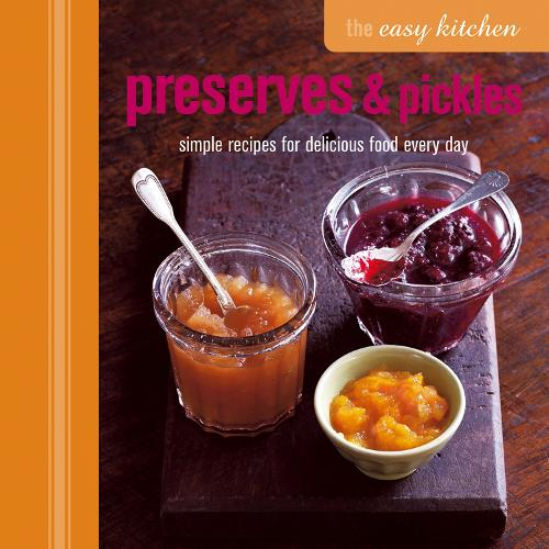 The Easy Kitchen: Preserves & Pickles: Simple Recipes for Delicious Food Every Day (Hardback)