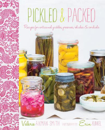 Pickled & Packed: Recipes for Artisanal Pickles, Preserves, Relishes & Cordials (Hardback)