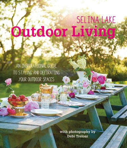 Selina Lake Outdoor Living: An Inspirational Guide to Styling and Decorating Your Outdoor Spaces (Hardback)