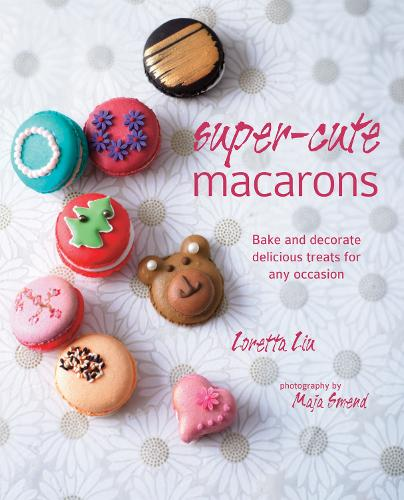Super-cute Macarons: Bake and Decorate Delicious Treats for Any Occasion (Hardback)