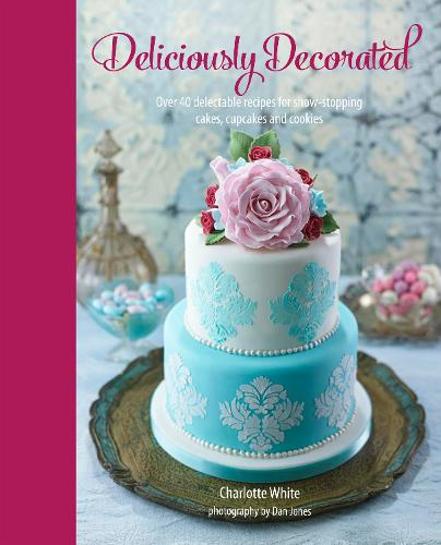 Deliciously Decorated: Over 40 Delectable Recipes for Show-Stopping Cakes, Cupcakes and Cookies (Hardback)