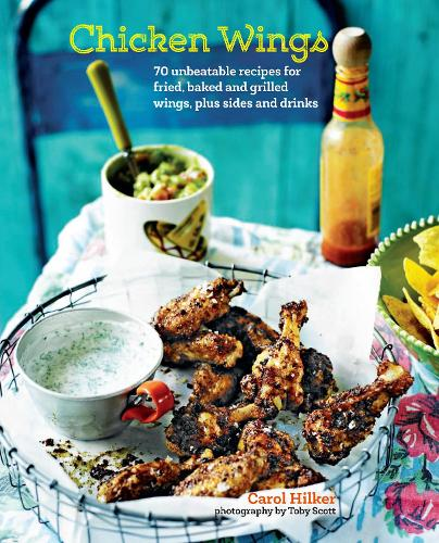 Chicken Wings: 70 Unbeatable Recipes for Fried, Baked and Grilled Wings, Plus Sides and Drinks (Hardback)