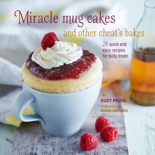 Miracle Mug Cakes and Other Cheat's Bakes: 28 Quick and Easy Recipes for Tasty Treats (Hardback)