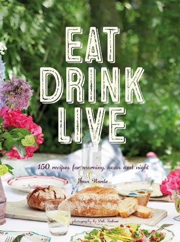 Eat Drink Live: 150 Recipes for Morning, Noon and Night (Hardback)
