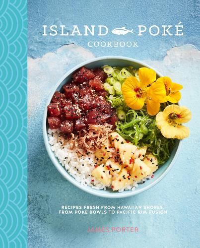The Island Poke Cookbook: Recipes Fresh from Hawaiian Shores, from Poke Bowls to Pacific RIM Fusion (Hardback)