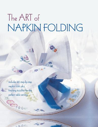 The Art of Napkin Folding: Includes 20 Step-by-Step Napkin Folds Plus Finishing Touches for the Perfect Table Setting (Hardback)