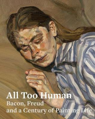 All Too Human: Bacon, Freud and a Century of Painting Life (Paperback)