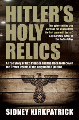 Hitler's Holy Relics: A True Story of Nazi Plunder and the Race to Recover the Crown Jewels of the Holy Roman Empire (Paperback)