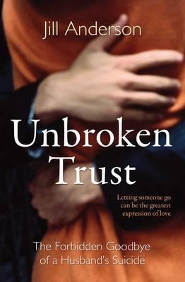 Unbroken Trust: The Forbidden Goodbye of a Husband's Suicide (Paperback)