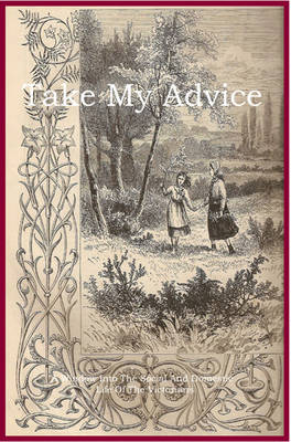 Take My Advice: A Window into the Social and Domestic Life of the Victorians - Victorians at Home (Paperback)