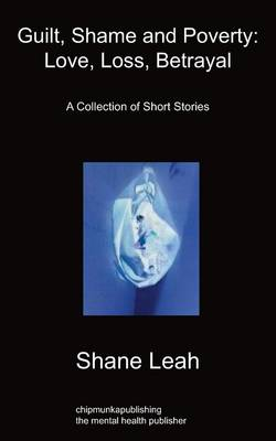 Guilt, Shame and Poverty: Love, Loss, Betrayal: A Collection of Short Stories (Paperback)