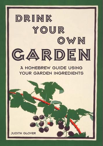 Drink Your Own Garden: A homebrew guide using your garden ingredients (Hardback)