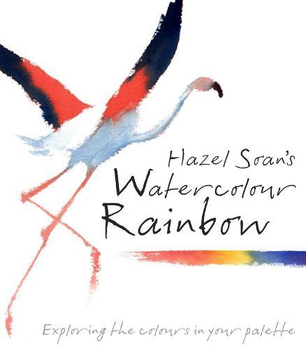 Hazel Soan's Watercolour Rainbow: Secrets of mixing paints, colours and palettes (Hardback)