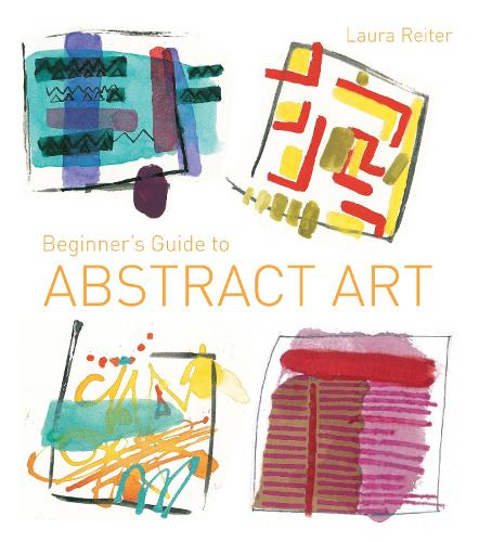 Beginner's Guide to Abstract Art: Making abstract art in watercolour, acrylics, mixed media and collage (Paperback)