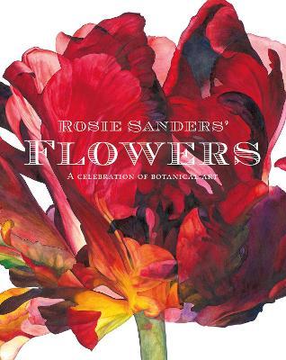 Rosie Sanders' Flowers: A celebration of botanical art (Hardback)