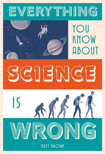 Everything You Know About Science is Wrong - Everything You Know About... (Hardback)