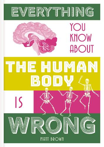 Everything You Know About the Human Body is Wrong - Everything You Know About... (Hardback)