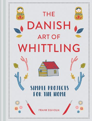 The Danish Art of Whittling: Simple Projects for the Home (Hardback)