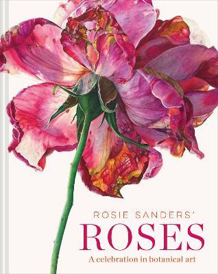 Rosie Sanders' Roses: A celebration in botanical art (Hardback)