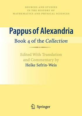 Pappus of Alexandria: Book 4 of the Collection: Edited With Translation and Commentary by Heike Sefrin-Weis - Sources and Studies in the History of Mathematics and Physical Sciences (Hardback)