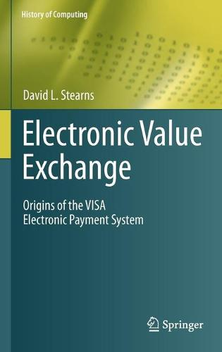 Electronic Value Exchange: Origins of the VISA Electronic Payment System - History of Computing (Hardback)