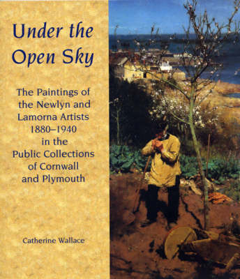 Under the Open Sky: The Paintings of the Newlyn and Lamorna Artists 1880-1940 in the Public Collections of Cornwall and Plymouth (Paperback)