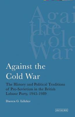 Against the Cold War: The History and Political Traditions of Pro-Sovietism in the British Labour Party,1945-1989 - International Library of Political Studies v. 1 (Hardback)