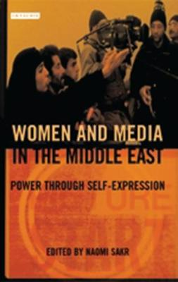 Women and Media in the Middle East: Power Through Self-expression - Library of Modern Middle East Studies v. 41 (Hardback)