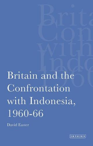 Britain and the Confrontation with Indonesia,1960-66 - International Library of Twentieth Century History v. 1 (Hardback)