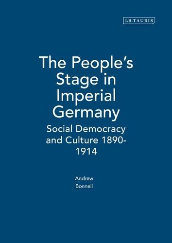 The People's Stage in Imperial Germany: Social Democracy and Culture 1890-1914 - International Library of Historical Studies v. 35 (Hardback)