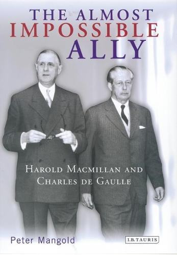 The Almost Impossible Ally: Harold Macmillan and Charles De Gaulle (Hardback)
