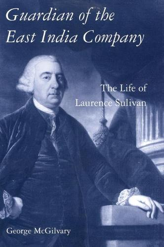 Guardian of The East India Company: The Life of Laurence Sulivan - International Library of Historical Studies v. 34 (Hardback)
