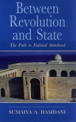 Between Revolution and State: The Path to Fatimid Statehood - Ismaili Heritage Series v. 11 (Hardback)