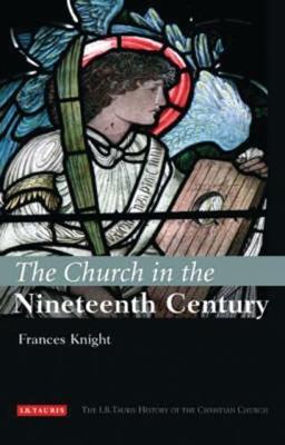 The Church in the Nineteenth Century - I.B Tauris History of the Christian Church (Hardback)