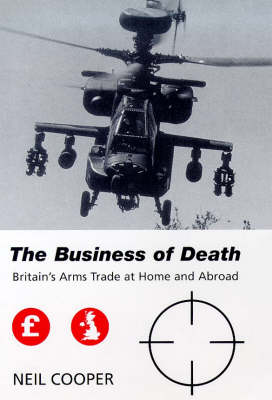 The Business of Death: Britain's Arms Trade at Home and Abroad - Library of International Relations v. 1 (Hardback)