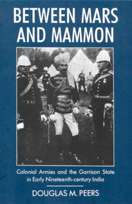Between Mars and Mammon: Colonial Armies and the Garrison State in 19th-century India - International Library of Historical Studies v. 1 (Hardback)