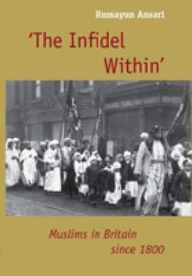 The Infidel within: The History of Muslims in Britain, 1800 to the Present (Hardback)