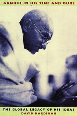 Gandhi in His Time and Ours: The Global Legacy of His Ideas (Hardback)