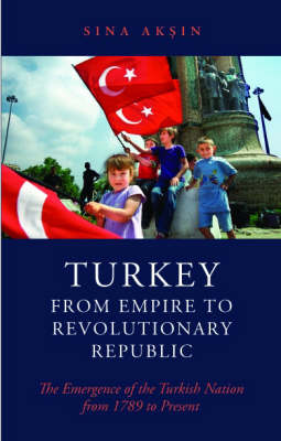 Turkey from Empire to Revolutionary Republic: The Emergence of the Turkish Nation from 1789 to the Present (Hardback)