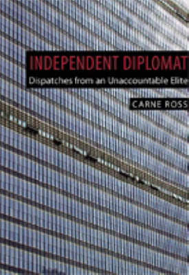 Independent Diplomat: Dispatches from an Unaccountable Elite - Crisis in World Politics S. No.7 (Hardback)
